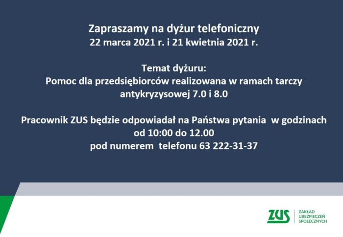 Grafika przedstawia zaproszenie na dyżur telefoniczny ZUS w dniach 22 marca 2021r. i 21 kwietnia 2021r. Temat dyżuru: Pomoc dla przedsiębiorców realizowana w ramach tarczy atykryzysowej 7.0 i 8.0. pracownik ZUS będzie odpowiadał na Państwa pytania w godzinach od 10:00 do 12:00 po nr tel 63 222 31 37