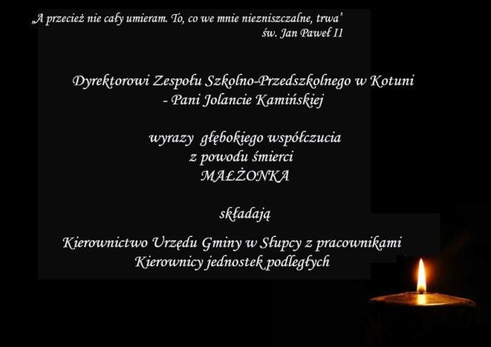 """Dyrektorowi Zespołu Szkolno-Przedszkolnego w Kotuni - Pani Jolancie Kamińskiej  wyrazy  głębokiego współczucia z powodu śmierci MAŁŻONKA składają Kierownictwo Urzędu Gminy w Słupcy z pracownikami, Kierownicy jednostek podległych  """"A przecież nie cały umieram. To, co we mnie niezniszczalne, trwa"""" św. Jan Paweł II"""